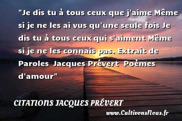 Je dis tu à tous ceux que j aime  Même si je ne les ai vus qu une seule fois  Je dis tu à tous ceuxqui s aiment  Même si je ne les connais pas.  Extrait de Paroles Jacques Prévert   Poèmes d amour CITATIONS JACQUES PRÉVERT - Citations Jacques Prévert