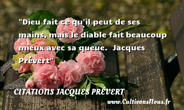 Dieu fait ce qu il peut de ses mains, mais le diable fait beaucoup mieux avec sa queue.   Jacques Prévert CITATIONS JACQUES PRÉVERT - Citations Jacques Prévert - Citation mains