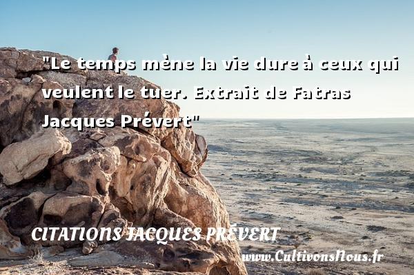 Le temps mène la vie dureà ceux qui veulentle tuer.  Extrait de Fatras Jacques Prévert CITATIONS JACQUES PRÉVERT - Citations Jacques Prévert