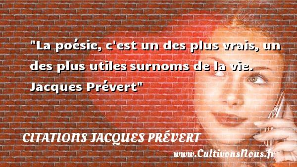 La poésie,c est un des plus vrais,un des plus utilessurnoms de la vie.   Jacques Prévert CITATIONS JACQUES PRÉVERT - Citations Jacques Prévert