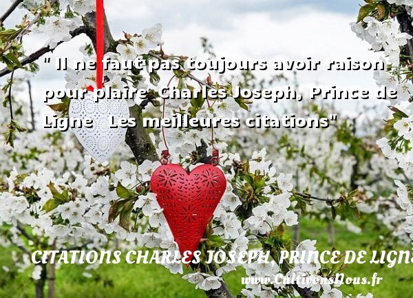 Il ne faut pas toujours avoir raison pour plaire   Charles Joseph, Prince de Ligne   Les meilleures citations CITATIONS CHARLES JOSEPH, PRINCE DE LIGNE