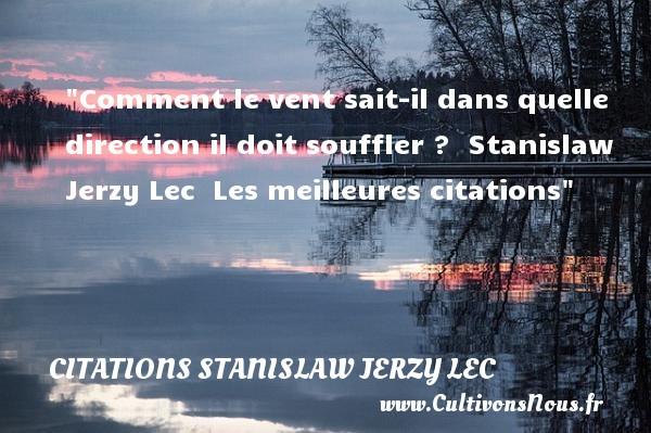 Citations Stanislaw Jerzy Lec - les meilleures citations - Comment le vent sait-il dans quelle direction il doit souffler ?   Stanislaw Jerzy Lec   Les meilleures citations CITATIONS STANISLAW JERZY LEC