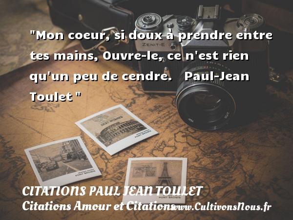 Citations Paul Jean Toulet - Citations Amour et Citations - Mon coeur, si doux à prendre entre tes mains, Ouvre-le, ce n est rien qu un peu de cendre.     Paul-Jean Toulet CITATIONS PAUL JEAN TOULET