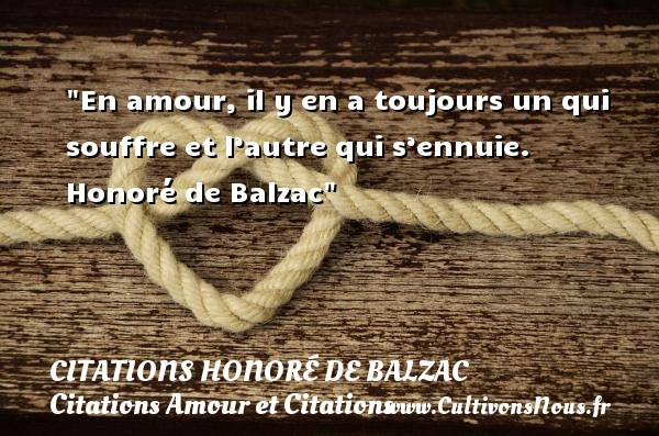 En amour, il y en a toujours un qui souffre et l'autre qui s'ennuie.   Honoré de Balzac CITATIONS HONORÉ DE BALZAC - Citations Honoré de Balzac - Citations Amour et Citations
