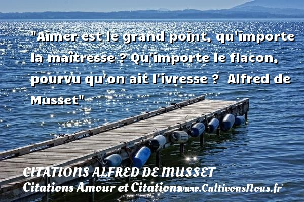 Citations Alfred de Musset - Citations Amour et Citations - Aimer est le grand point, qu importe la maîtresse ? Qu importe le flacon, pourvu qu on ait l ivresse ?   Alfred de Musset CITATIONS ALFRED DE MUSSET