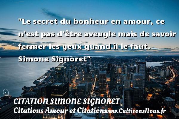 Citation Simone Signoret - Citations Amour et Citations - Le secret du bonheur en amour, ce n est pas d être aveugle mais de savoir fermer les yeux quand il le faut.   Simone Signoret CITATION SIMONE SIGNORET