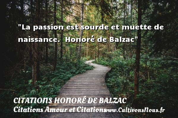 La passion est sourde et muette de naissance.   Honoré de Balzac CITATIONS HONORÉ DE BALZAC - Citations Honoré de Balzac - Citations Amour et Citations