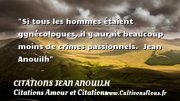 Si tous les hommes étaient gynécologues, il y aurait beaucoup moins de crimes passionnels.   Jean Anouilh CITATIONS JEAN ANOUILH - Citations Amour et Citations