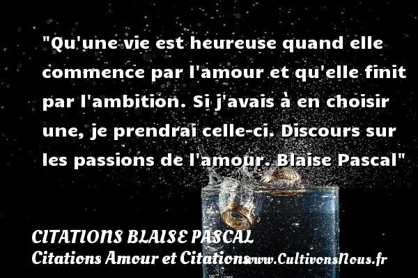 Citations Blaise Pascal - Citations Amour et Citations - Qu une vie est heureuse quand elle commence par l amour et qu elle finit par l ambition. Si j avais à en choisir une, je prendrai celle-ci.  Discours sur les passions de l amour. Blaise Pascal CITATIONS BLAISE PASCAL