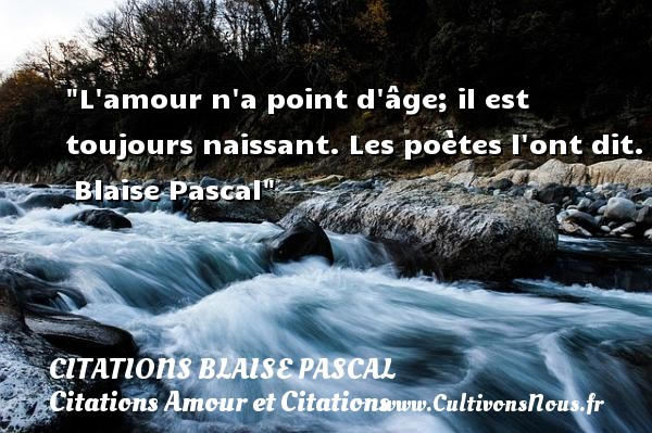 Citations Blaise Pascal - Citations Amour et Citations - L amour n a point d âge; il est toujours naissant. Les poètes l ont dit.   Blaise Pascal CITATIONS BLAISE PASCAL