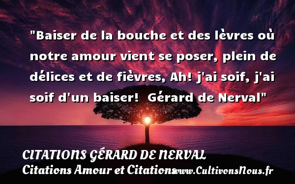 Baiser de la bouche et des lèvres où notre amour vient se poser, plein de délices et de fièvres, Ah! j ai soif, j ai soif d un baiser!   Gérard de Nerval CITATIONS GÉRARD DE NERVAL - Citations Gérard de Nerval - Citations Amour et Citations