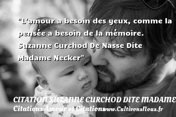 L amour a besoin des yeux, comme la pensée a besoin de la mémoire.   Suzanne Curchod De Nasse Dite Madame Necker CITATION SUZANNE CURCHOD DITE MADAME NECKER - Citations Amour et Citations