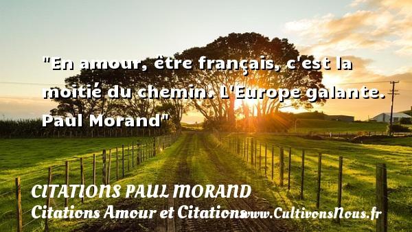 En amour, être français, c est la moitié du chemin.  L Europe galante. Paul Morand CITATIONS PAUL MORAND - Citations Amour et Citations