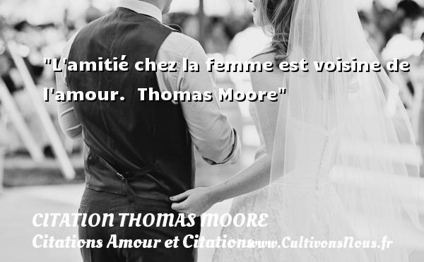 L amitié chez la femme est voisine de l amour.   Thomas Moore CITATION THOMAS MOORE - Citations Amour et Citations