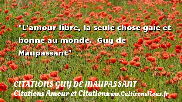 Citations Guy de Maupassant - Citations Amour et Citations - L amour libre, la seule chose gaie et bonne au monde.   Guy de Maupassant CITATIONS GUY DE MAUPASSANT