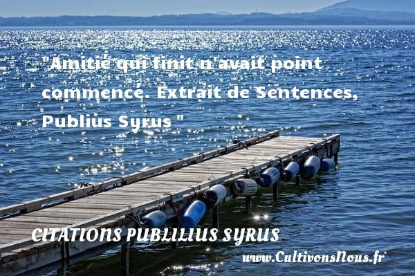 Amitié qui finit n avait point commencé.  Extrait de Sentences, Publius Syrus   Une citation sur l amitié CITATIONS PUBLILIUS SYRUS - Citation Amitié