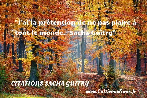 J ai la prétention de ne pas plaire à tout le monde.   Sacha Guitry   Une citation sur l amitié CITATIONS SACHA GUITRY - Citation Amitié