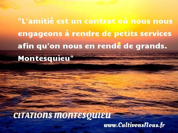 Citations Montesquieu - Citation Amitié - L amitié est un contrat où nous nous engageons à rendre de petits services afin qu on nous en rende de grands.   Montesquieu   Une citation sur l amitié CITATIONS MONTESQUIEU