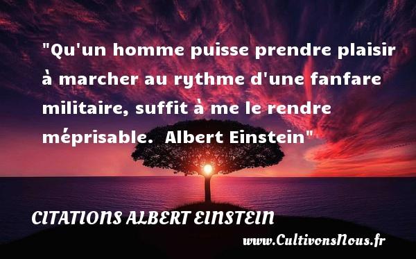 Citations Albert Einstein - Citation Amitié - Qu un homme puisse prendre plaisir à marcher au rythme d une fanfare militaire, suffit à me le rendre méprisable.   Albert Einstein   Une citation sur l amitié CITATIONS ALBERT EINSTEIN