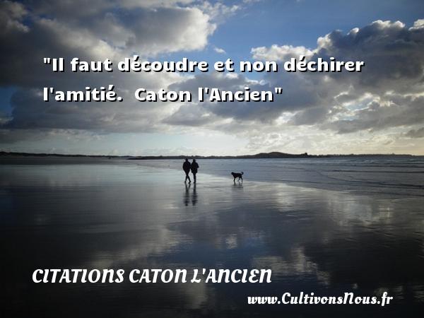 Citations Caton l'Ancien - Citation Amitié - Il faut découdre et non déchirer l amitié.   Caton l Ancien   Une citation sur l amitié CITATIONS CATON L'ANCIEN