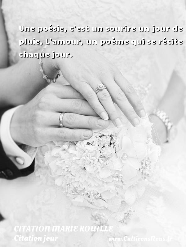 Une poésie, c est un sourire un jour de pluie, L amour, un poème qui se récite chaque jour.   Une citation de Marie Rouille CITATION MARIE ROUILLE - Citation jour - Citations Amour et Citations