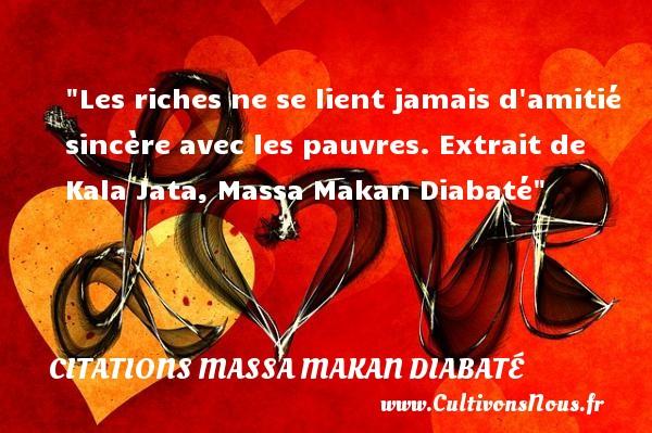 Les riches ne se lient jamais d amitié sincère avec les pauvres.  Extrait de Kala Jata, Massa Makan Diabaté   Une citation sur l amitié CITATIONS MASSA MAKAN DIABATÉ - Citations Massa Makan Diabaté - Citation Amitié