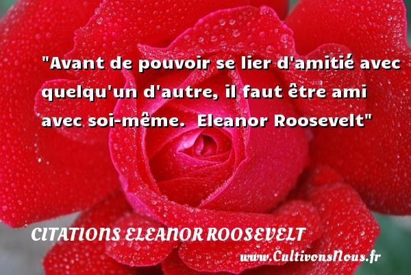 Avant de pouvoir se lier d amitié avec quelqu un d autre, il faut être ami avec soi-même.   Eleanor Roosevelt   Une citation sur l amitié CITATIONS ELEANOR ROOSEVELT - Citation Amitié