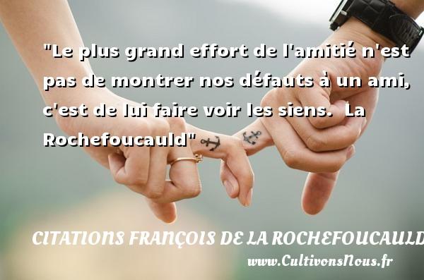 Le plus grand effort de l amitié n est pas de montrer nos défauts à un ami, c est de lui faire voir les siens.   La Rochefoucauld   Une citation sur l amitié CITATIONS FRANÇOIS DE LA ROCHEFOUCAULD - Citations François de La Rochefoucauld - Citation Amitié