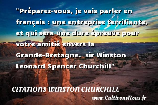 Préparez-vous, je vais parler en français : une entreprise terrifiante, et qui sera une dure épreuve pour votre amitié envers la Grande-Bretagne.   sir Winston Leonard Spencer Churchill   Une citation sur l amitié CITATIONS WINSTON CHURCHILL - Citation Amitié