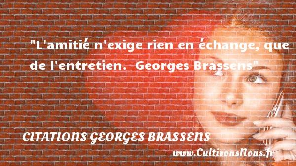 L amitié n exige rien en échange, que de l entretien.   Georges Brassens   Une citation sur l amitié CITATIONS GEORGES BRASSENS - Citation Amitié