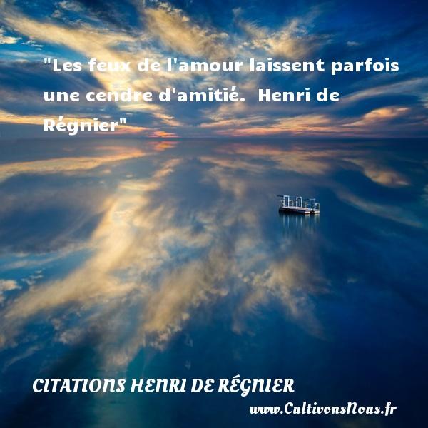 Les feux de l amour laissent parfois une cendre d amitié.   Henri de Régnier   Une citation sur l amitié CITATIONS HENRI DE RÉGNIER - Citations Henri de Régnier - Citation Amitié