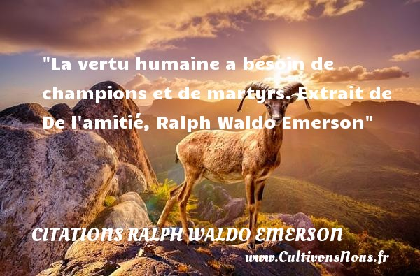 La vertu humaine a besoin de champions et de martyrs.  Extrait de De l amitié, Ralph Waldo Emerson   Une citation sur l amitié CITATIONS RALPH WALDO EMERSON - Citation Amitié