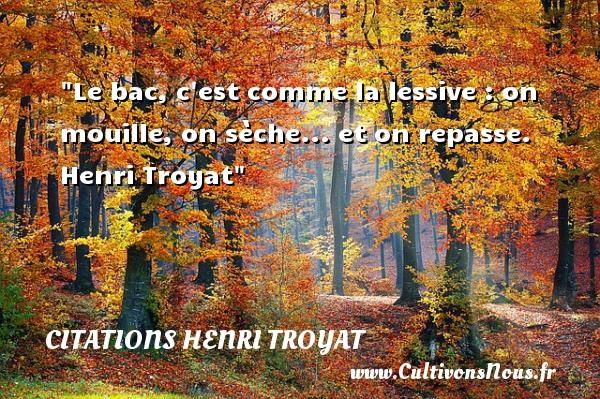 Le bac, c est comme la lessive : on mouille, on sèche... et on repasse.   Henri Troyat CITATIONS HENRI TROYAT - Citation repas