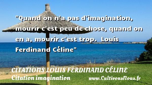 Quand on n a pas d imagination, mourir c est peu de chose, quand on en a, mourir c est trop.   Louis Ferdinand Céline   Une citation sur l imagination CITATIONS LOUIS FERDINAND CÉLINE - Citations Louis Ferdinand Céline - Citation imagination