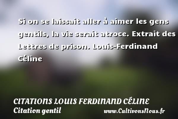 Citations Louis Ferdinand Céline - Citation gentil - Si on se laissait aller à aimer les gens gentils, la vie serait atroce.  Extrait des Lettres de prison. Louis-Ferdinand Céline CITATIONS LOUIS FERDINAND CÉLINE