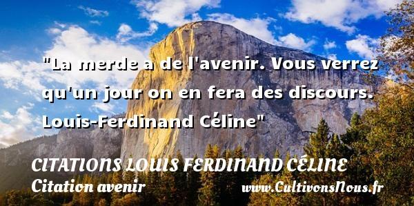 La merde a de l avenir. Vous verrez qu un jour on en fera des discours.   Louis-Ferdinand Céline   Une citation sur avenir CITATIONS LOUIS FERDINAND CÉLINE - Citations Louis Ferdinand Céline - Citation avenir