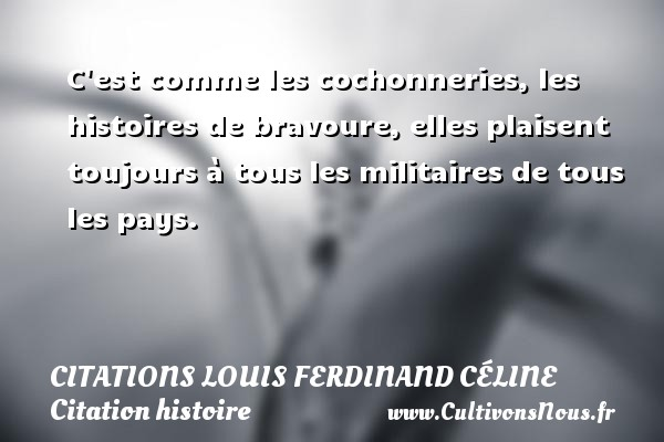 C est comme les cochonneries, les histoires de bravoure, elles plaisent toujours à tous les militaires de tous les pays.   Une citation de Louis-Ferdinand Céline CITATIONS LOUIS FERDINAND CÉLINE - Citations Louis Ferdinand Céline - Citation histoire