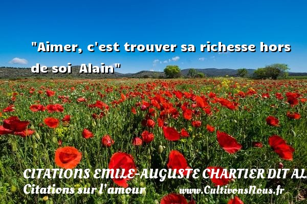 Citations Emile-Auguste Chartier dit Alain - Citations sur l'amour - Aimer, c est trouver sa richesse hors de soi   Alain   Une citation sur l amour CITATIONS EMILE-AUGUSTE CHARTIER DIT ALAIN