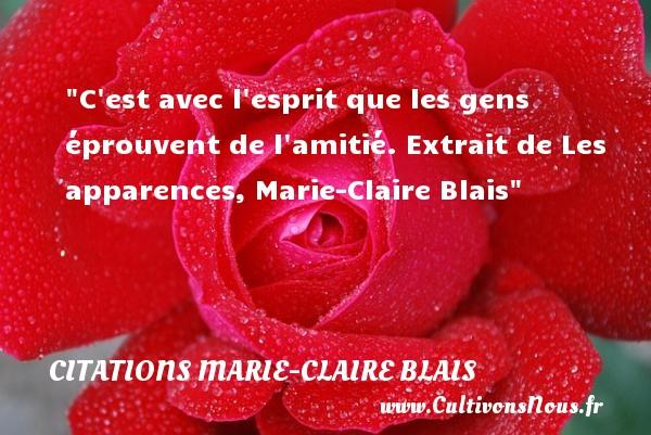 C est avec l esprit que les gens éprouvent de l amitié.  Extrait de Les apparences, Marie-Claire Blais   Une citation sur l amitié CITATIONS MARIE-CLAIRE BLAIS - Citation Amitié