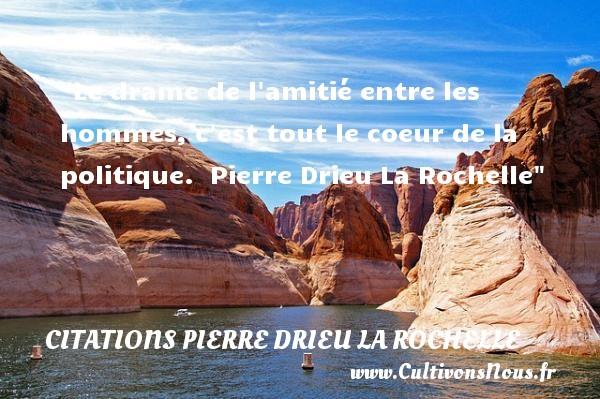 Le drame de l amitié entre les hommes, c est tout le coeur de la politique.   Pierre Drieu La Rochelle   Une citation sur l amitié CITATIONS PIERRE DRIEU LA ROCHELLE - Citation Amitié