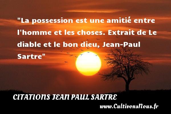 La possession est une amitié entre l homme et les choses.  Extrait de Le diable et le bon dieu, Jean-Paul Sartre   Une citation sur l amitié CITATIONS JEAN PAUL SARTRE - Citation Amitié