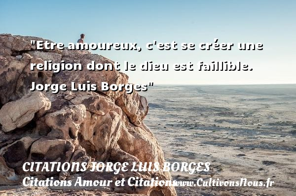 Citations Jorge Luis Borges - Citations Amour et Citations - Etre amoureux, c est se créer une religion dont le dieu est faillible.   Jorge Luis Borges CITATIONS JORGE LUIS BORGES