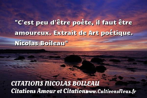 Citations Nicolas Boileau - Citations Amour et Citations - C est peu d être poète, il faut être amoureux.  Extrait de Art poétique. Nicolas Boileau CITATIONS NICOLAS BOILEAU