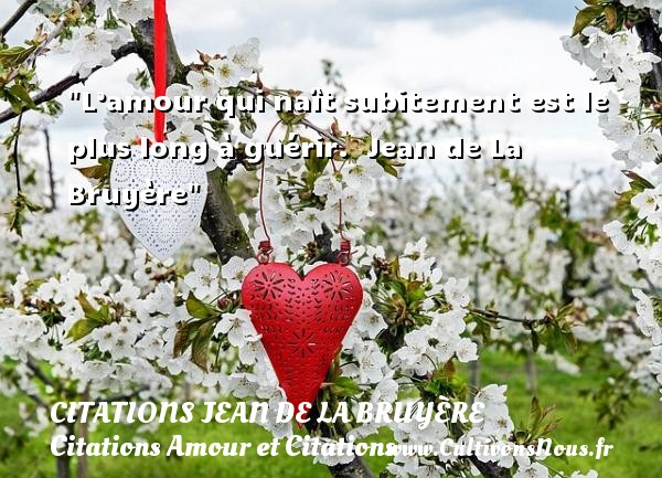 L'amour qui naît subitement est le plus long à guérir.   Jean de La Bruyère CITATIONS JEAN DE LA BRUYÈRE - Citations Jean de La Bruyère - Citations Amour et Citations