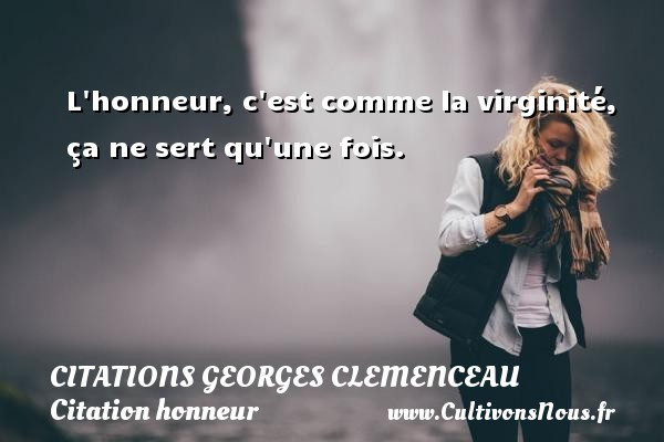 L honneur, c est comme la virginité, ça ne sert qu une fois.   Une citation de Georges Clemenceau CITATIONS GEORGES CLEMENCEAU - Citation honneur