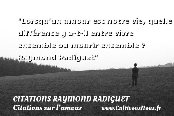 Lorsqu un amour est notre vie, quelle différence y a-t-il entre vivre ensemble ou mourir ensemble ?    Raymond Radiguet   Une citation sur l amour CITATIONS RAYMOND RADIGUET - Citation vivre ensemble - Citations sur l'amour