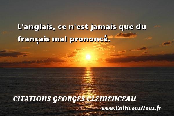 L anglais, ce n est jamais que du français mal prononcé.   Une citation de Georges Clemenceau CITATIONS GEORGES CLEMENCEAU