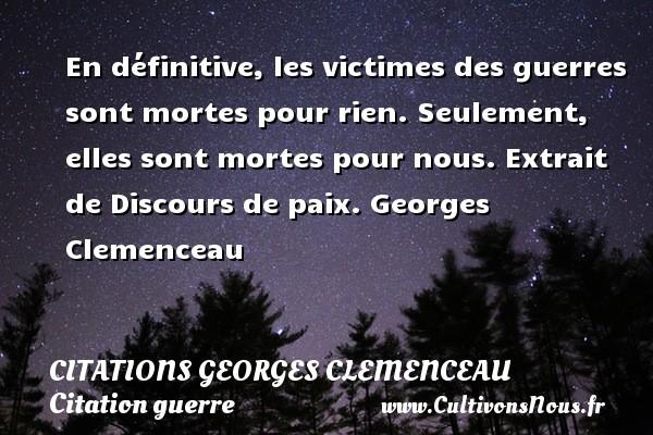 Citations Georges Clemenceau - Citation guerre - En définitive, les victimes des guerres sont mortes pour rien. Seulement, elles sont mortes pour nous.  Extrait de Discours de paix. Georges Clemenceau CITATIONS GEORGES CLEMENCEAU