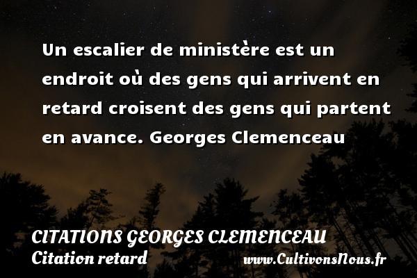 Citations Georges Clemenceau - Citation retard - Un escalier de ministère est un endroit où des gens qui arrivent en retard croisent des gens qui partent en avance.  Georges Clemenceau CITATIONS GEORGES CLEMENCEAU