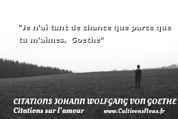 Citations Johann Wolfgang von Goethe - Citations sur l'amour - Je n ai tant de chance que parce que tu m aimes.    Goethe   Une citation sur l amour CITATIONS JOHANN WOLFGANG VON GOETHE
